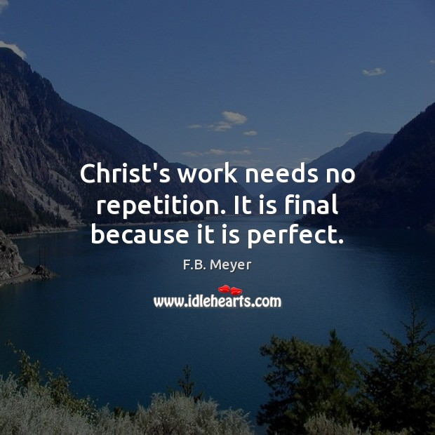 Christ's work needs no repetition. It is final because it is perfect. Image