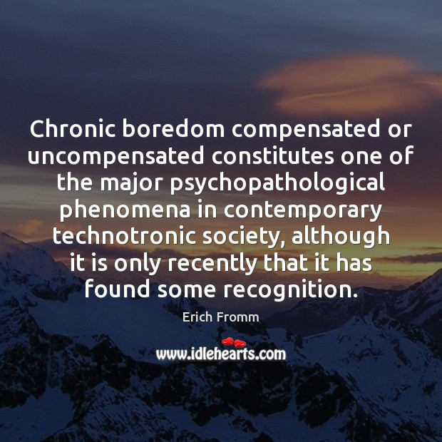 Chronic boredom compensated or uncompensated constitutes one of the major psychopathological phenomena Erich Fromm Picture Quote