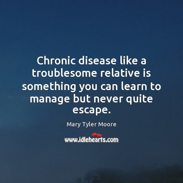 Chronic disease like a troublesome relative is something you can learn to Mary Tyler Moore Picture Quote