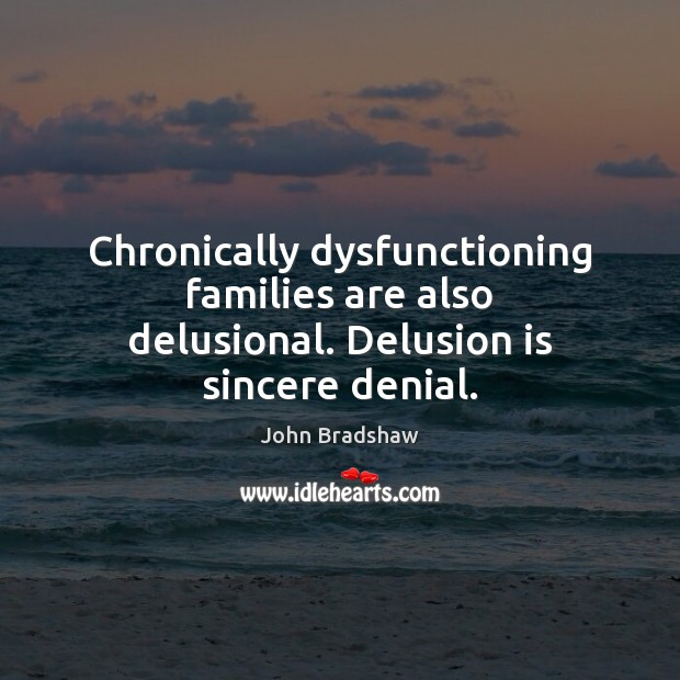Chronically dysfunctioning families are also delusional. Delusion is sincere denial. Image