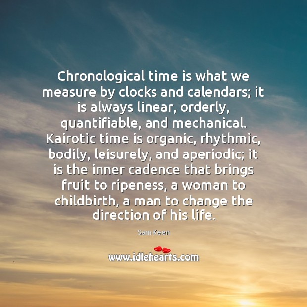 Chronological time is what we measure by clocks and calendars; it is Sam Keen Picture Quote