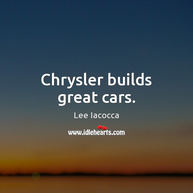 Chrysler builds great cars. Lee Iacocca Picture Quote