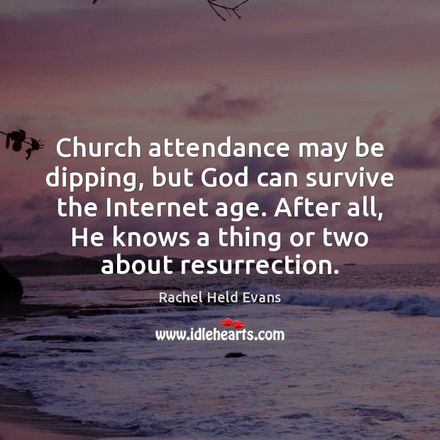 Church attendance may be dipping, but God can survive the Internet age. Rachel Held Evans Picture Quote