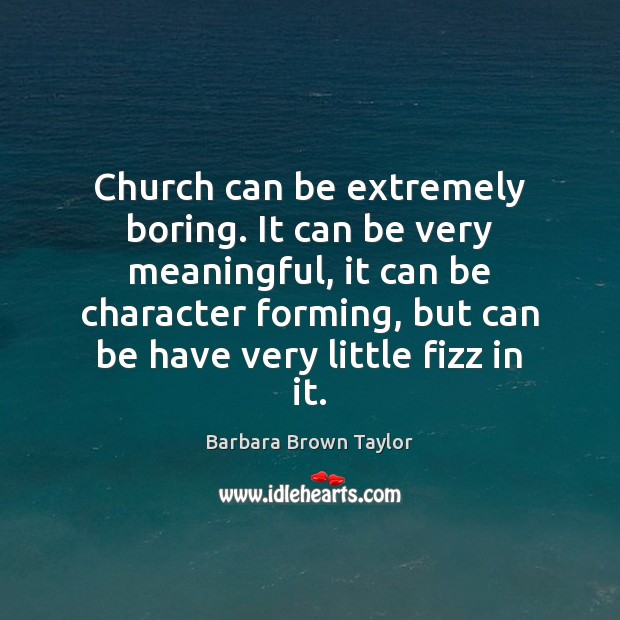 Church can be extremely boring. It can be very meaningful, it can Barbara Brown Taylor Picture Quote