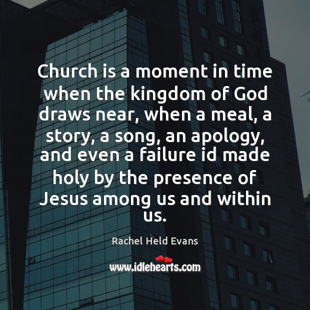 Church is a moment in time when the kingdom of God draws Rachel Held Evans Picture Quote