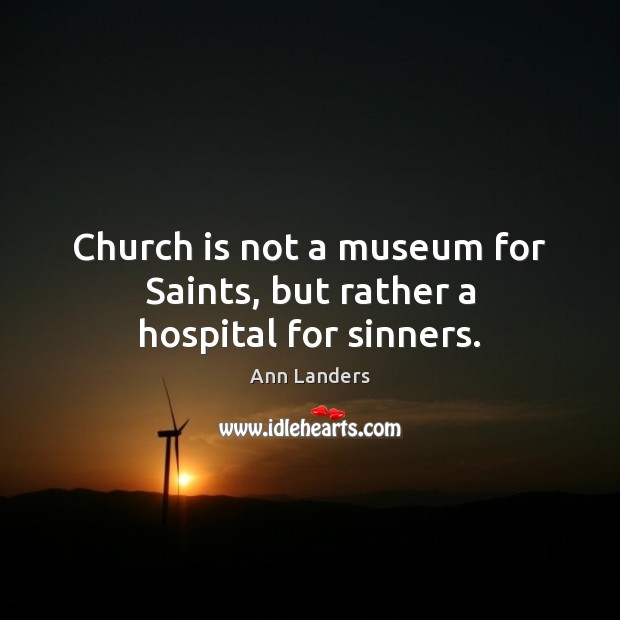 Church is not a museum for Saints, but rather a hospital for sinners. Ann Landers Picture Quote