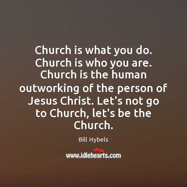 Church is what you do. Church is who you are. Church is Bill Hybels Picture Quote