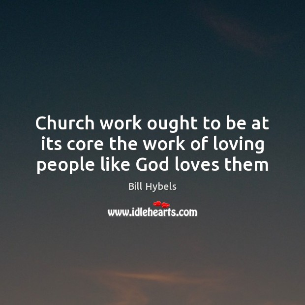 Church work ought to be at its core the work of loving people like God loves them Bill Hybels Picture Quote
