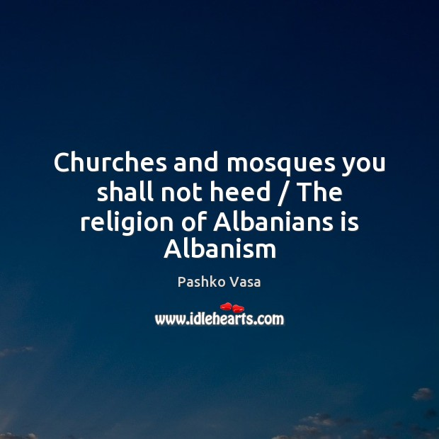 Image, Churches and mosques you shall not heed / The religion of Albanians is Albanism