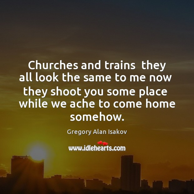 Churches and trains  they all look the same to me now  they Image