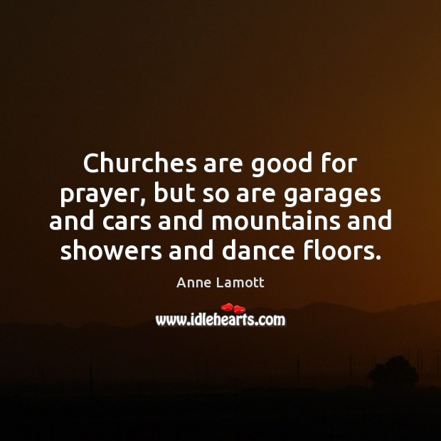 Churches are good for prayer, but so are garages and cars and Anne Lamott Picture Quote