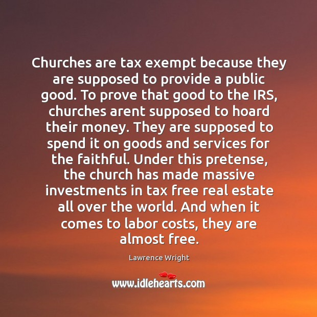 Churches are tax exempt because they are supposed to provide a public Image