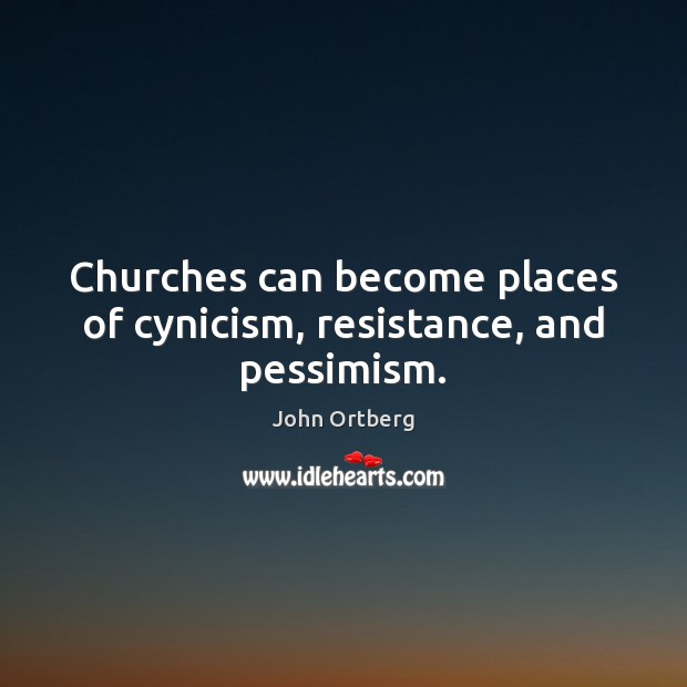 Churches can become places of cynicism, resistance, and pessimism. John Ortberg Picture Quote