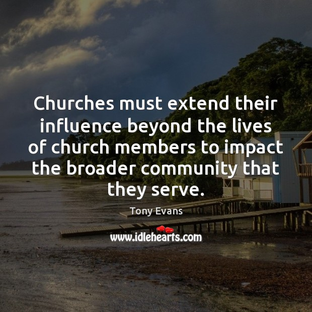 Churches must extend their influence beyond the lives of church members to Tony Evans Picture Quote