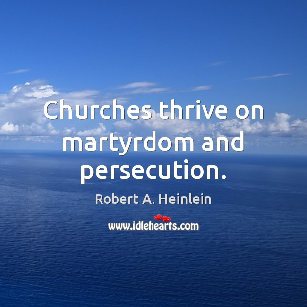 Churches thrive on martyrdom and persecution. Image