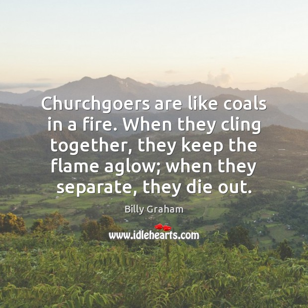 Churchgoers are like coals in a fire. When they cling together, they Image