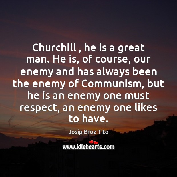 Churchill , he is a great man. He is, of course, our enemy Image