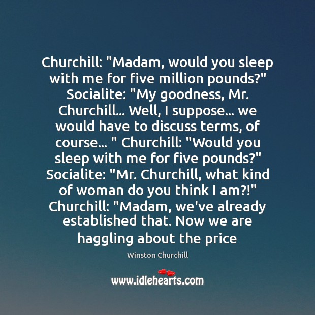 """Churchill: """"Madam, would you sleep with me for five million pounds?"""" Socialite: """" Image"""