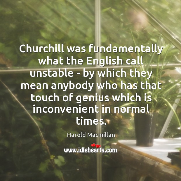 Churchill was fundamentally what the English call unstable – by which they Harold Macmillan Picture Quote