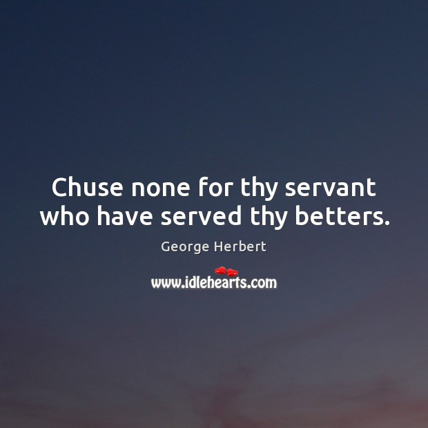 Chuse none for thy servant who have served thy betters. Image