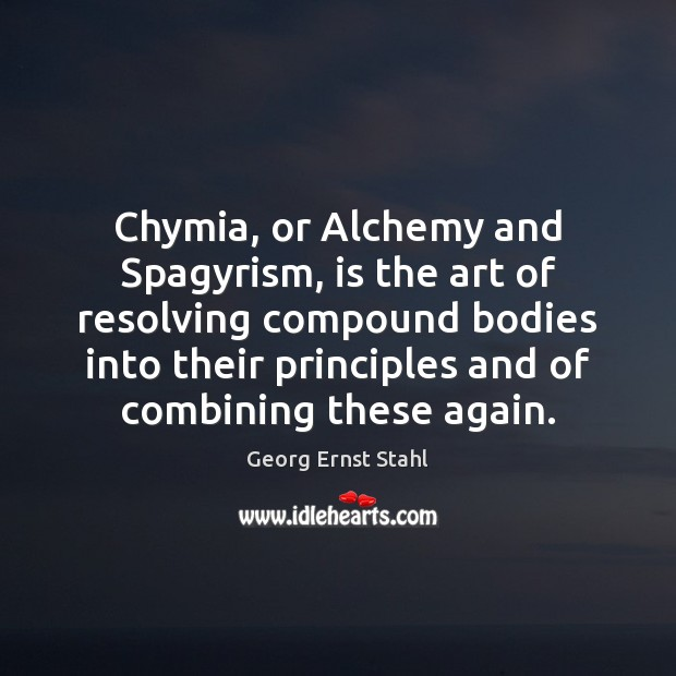 Chymia, or Alchemy and Spagyrism, is the art of resolving compound bodies Image