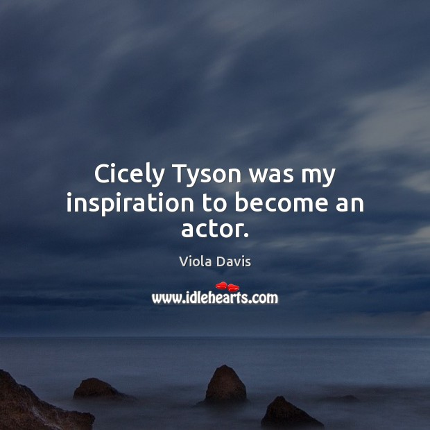 Cicely Tyson was my inspiration to become an actor. Viola Davis Picture Quote