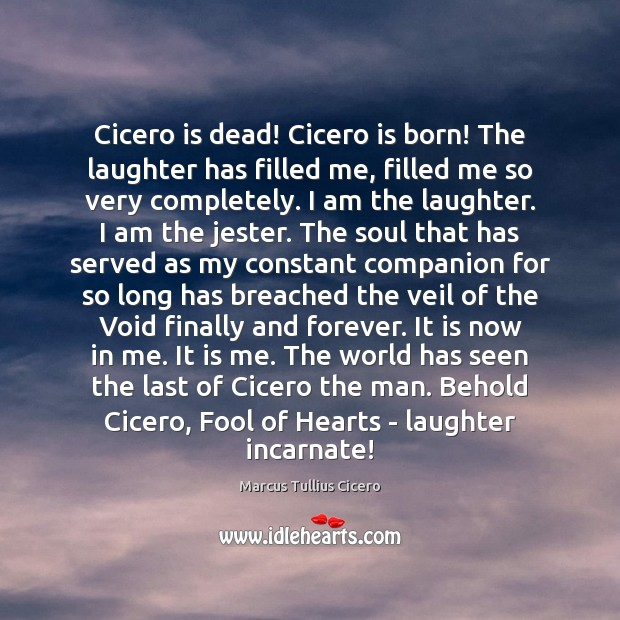 Image, Cicero is dead! Cicero is born! The laughter has filled me, filled