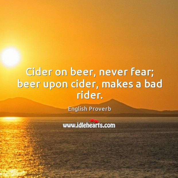Image, Cider on beer, never fear; beer upon cider, makes a bad rider.