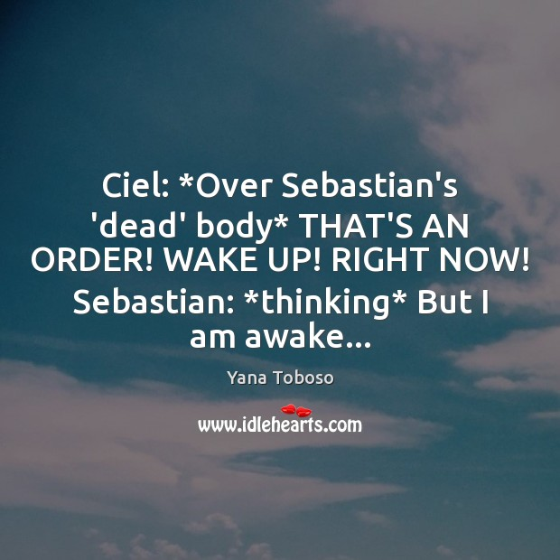 Ciel: *Over Sebastian's 'dead' body* THAT'S AN ORDER! WAKE UP! RIGHT NOW! Yana Toboso Picture Quote
