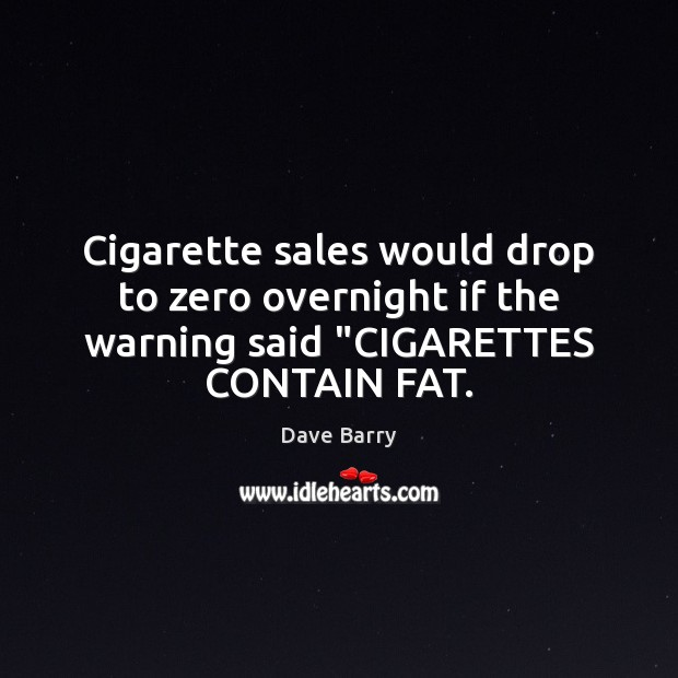"""Image, Cigarette sales would drop to zero overnight if the warning said """"CIGARETTES CONTAIN FAT."""