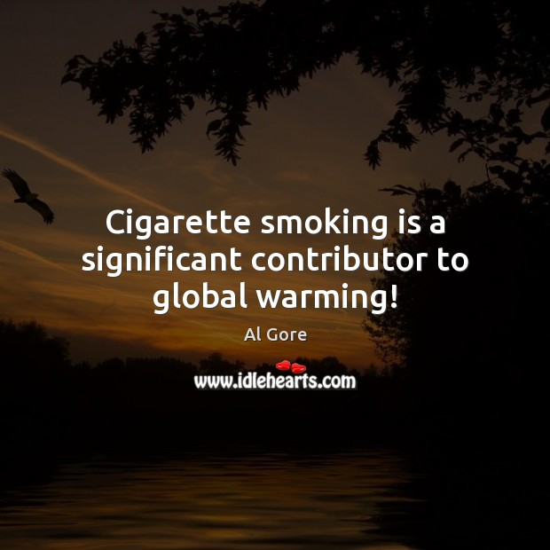 Cigarette smoking is a significant contributor to global warming! Smoking Quotes Image