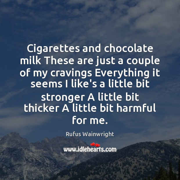 Image, Cigarettes and chocolate milk These are just a couple of my cravings
