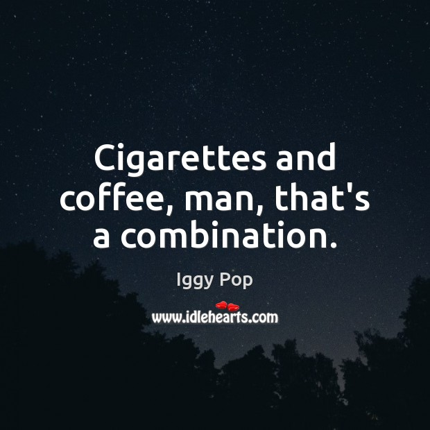 Cigarettes and coffee, man, that's a combination. Iggy Pop Picture Quote
