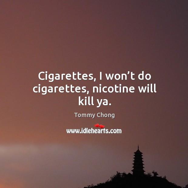 Cigarettes, I won't do cigarettes, nicotine will kill ya. Image
