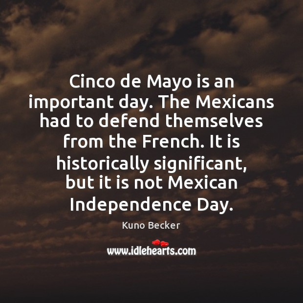 Cinco de Mayo is an important day. The Mexicans had to defend Independence Day Quotes Image