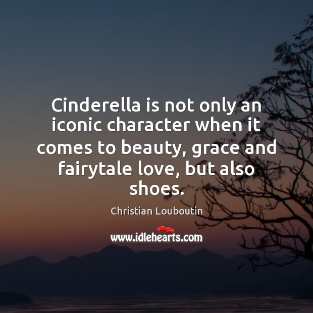 Cinderella is not only an iconic character when it comes to beauty, Christian Louboutin Picture Quote