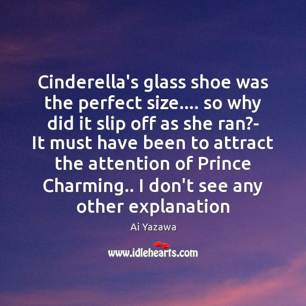 Cinderella's glass shoe was the perfect size…. so why did it slip Ai Yazawa Picture Quote