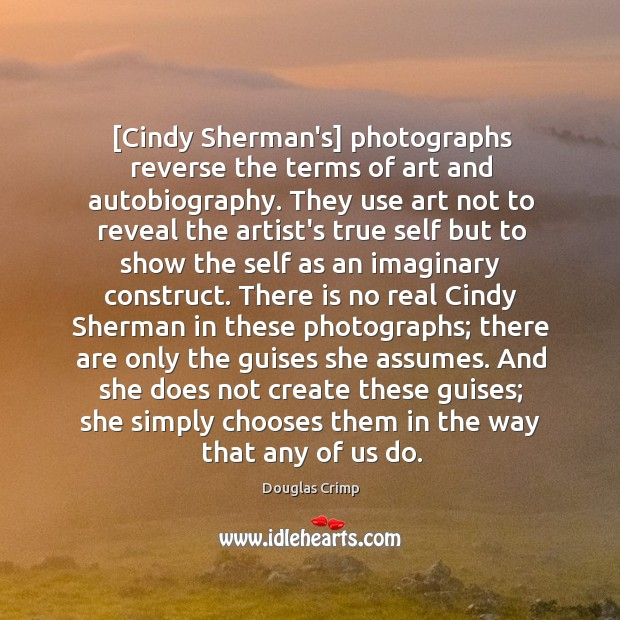 [Cindy Sherman's] photographs reverse the terms of art and autobiography. They use Image