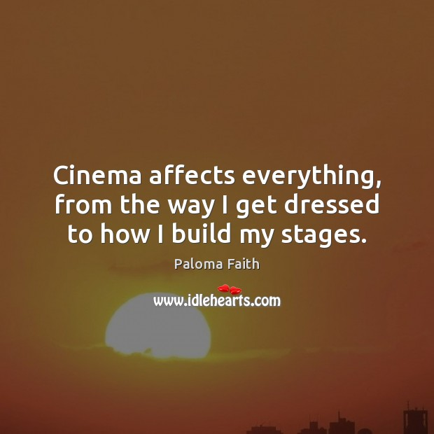 Cinema affects everything, from the way I get dressed to how I build my stages. Paloma Faith Picture Quote