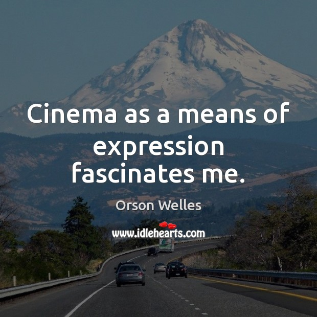 Cinema as a means of expression fascinates me. Orson Welles Picture Quote