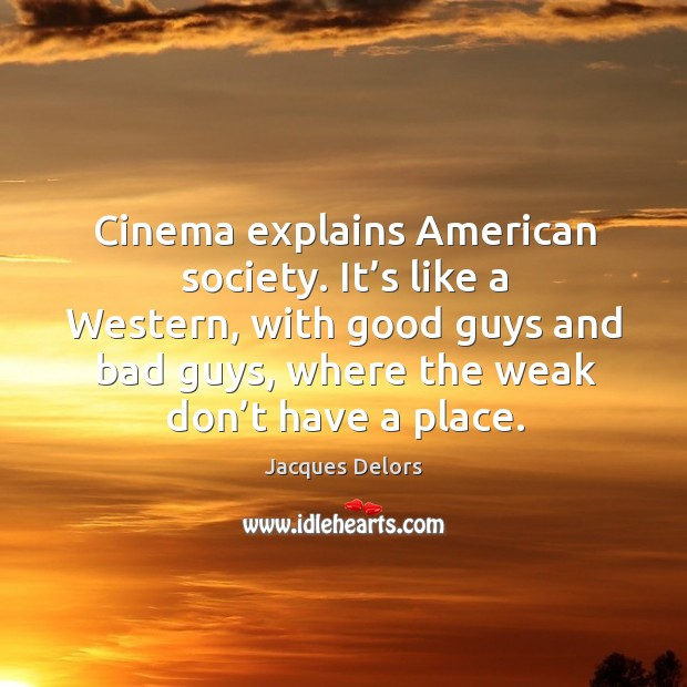 Cinema explains american society. It's like a western, with good guys and bad guys, where the weak don't have a place. Image