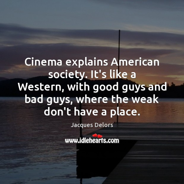 Cinema explains American society. It's like a Western, with good guys and Image