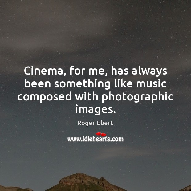 Cinema, for me, has always been something like music composed with photographic images. Roger Ebert Picture Quote