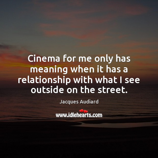 Image, Cinema for me only has meaning when it has a relationship with
