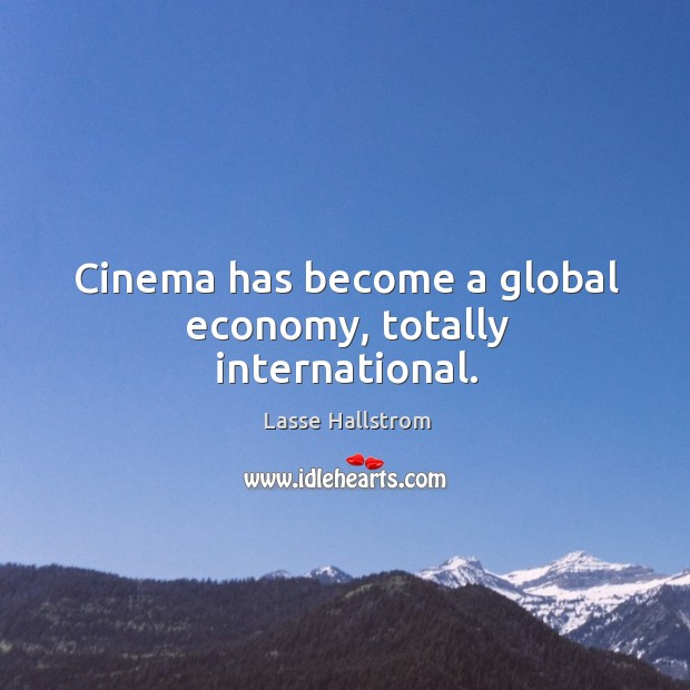 Cinema has become a global economy, totally international. Lasse Hallstrom Picture Quote