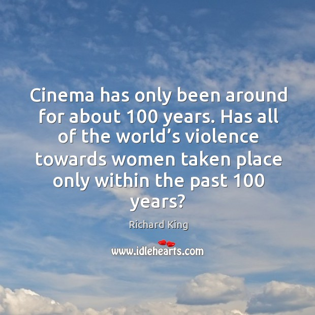Cinema has only been around for about 100 years. Richard King Picture Quote