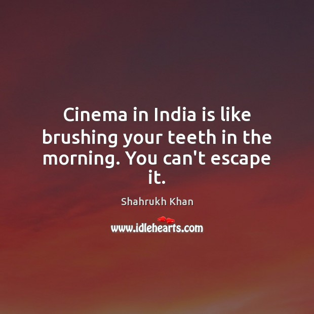 Cinema in India is like brushing your teeth in the morning. You can't escape it. Shahrukh Khan Picture Quote