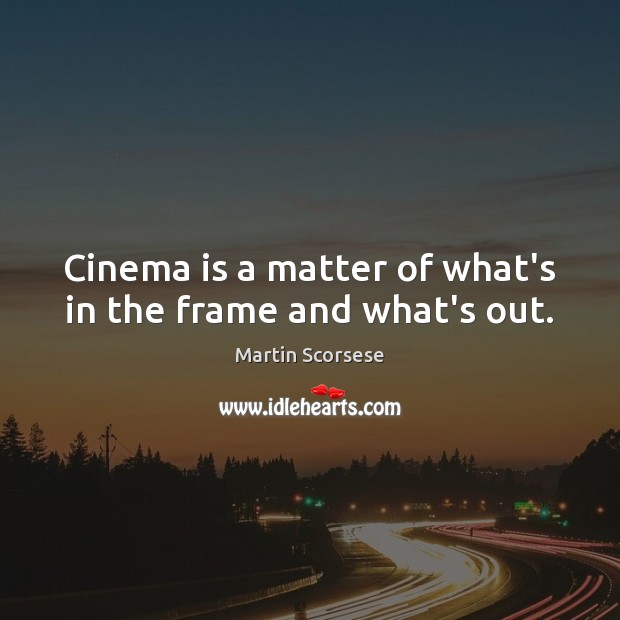 Cinema is a matter of what's in the frame and what's out. Martin Scorsese Picture Quote