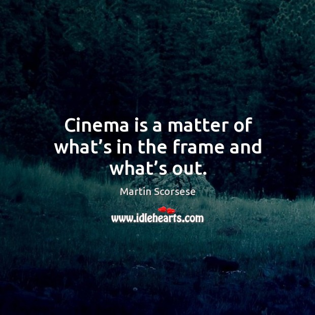 Image, Cinema is a matter of what's in the frame and what's out.