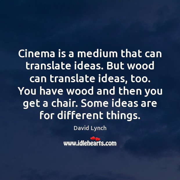 Cinema is a medium that can translate ideas. But wood can translate David Lynch Picture Quote